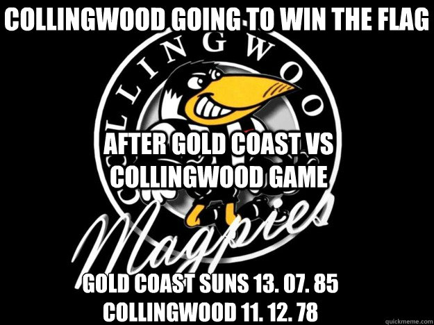collingwood going to win the flag Gold coast suns 13. 07. 85 Collingwood 11. 12. 78 after gold coast vs Collingwood game