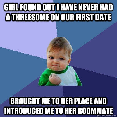 Girl found out I have never had a threesome on our first date Brought me to her place and introduced me to her roommate - Girl found out I have never had a threesome on our first date Brought me to her place and introduced me to her roommate  Success Kid