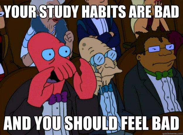 your study habits are bad And you should feel bad  And you should feel bad