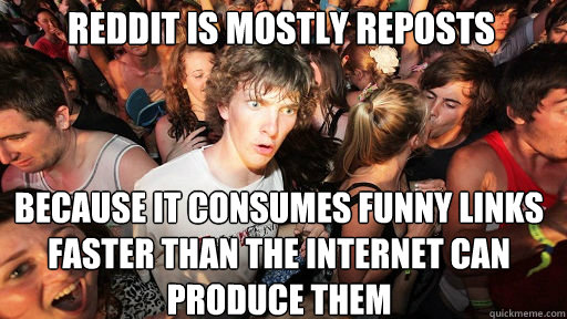 Reddit is mostly reposts Because it consumes funny links faster than the internet can produce them - Reddit is mostly reposts Because it consumes funny links faster than the internet can produce them  Sudden Clarity Clarence