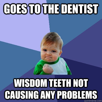 Goes to the dentist wisdom teeth not causing any problems - Goes to the dentist wisdom teeth not causing any problems  Success Kid