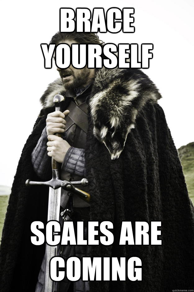 Brace yourself scales are coming - Brace yourself scales are coming  Winter is coming