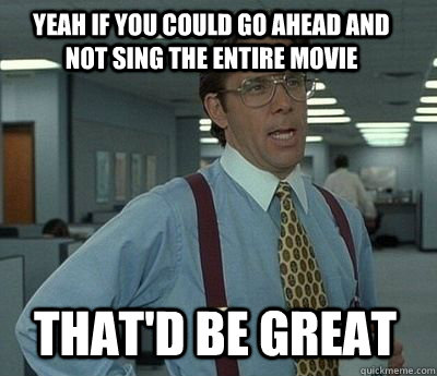 Yeah if you could go ahead and not sing the entire movie That'd be great - Yeah if you could go ahead and not sing the entire movie That'd be great  Bill Lumbergh