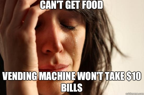 Can't get food Vending machine won't take $10 bills - Can't get food Vending machine won't take $10 bills  First World Problems