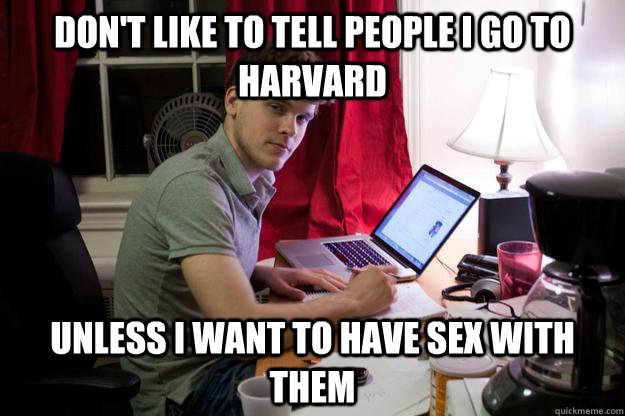 Don't like to tell people I go to Harvard Unless I want to have sex with them