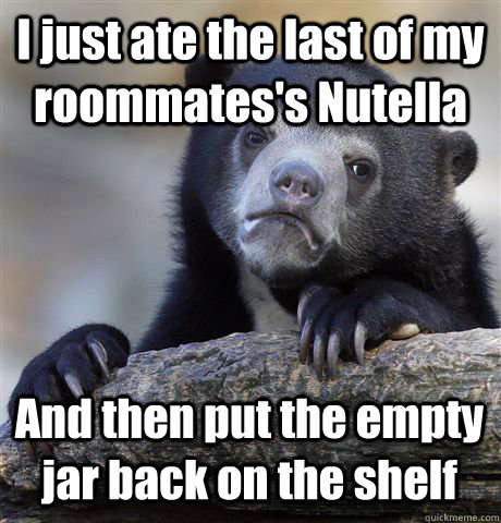 I just ate the last of my roommates's Nutella And then put the empty jar back on the shelf - I just ate the last of my roommates's Nutella And then put the empty jar back on the shelf  Confession Bear