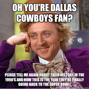 Oh you're Dallas Cowboys fan? Please tell me AGAIN about their history in the 1990's and how this is the year they're finally going back to the Super Bowl!  Condescending Wonka
