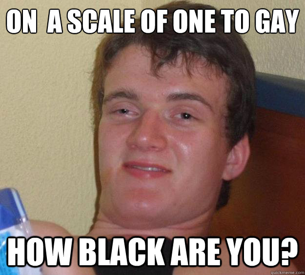 On  a scale of one to gay how black are you? - On  a scale of one to gay how black are you?  10 Guy