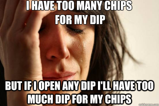 I have too many chips  for my dip but if I open any dip I'll have too much dip for my chips - I have too many chips  for my dip but if I open any dip I'll have too much dip for my chips  First World Problems