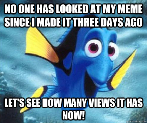 no one has looked at my meme since i made it three days ago Let's see how many views it has now! - no one has looked at my meme since i made it three days ago Let's see how many views it has now!  optimistic dory