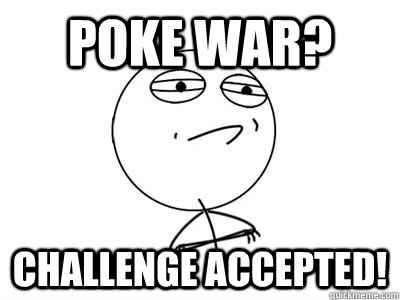 Poke War? challenge accepted! - Poke War? challenge accepted!  end world hunger challenge accepted