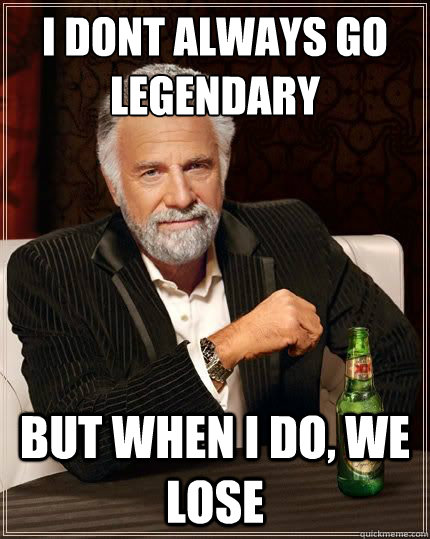 I DONT ALWAYS GO LEGENDARY BUT WHEN I DO, WE LOSE - I DONT ALWAYS GO LEGENDARY BUT WHEN I DO, WE LOSE  Most Interesting Man