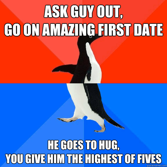 Ask guy out, go on amazing first date he goes to hug, you give him the highest of fives - Ask guy out, go on amazing first date he goes to hug, you give him the highest of fives  Socially Awesome Awkward Penguin