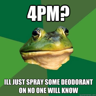 4pm? ill just spray some deodorant on no one will know - 4pm? ill just spray some deodorant on no one will know  Foul Bachelor Frog