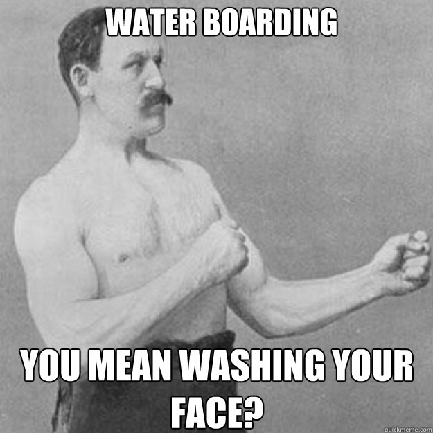 Water Boarding You mean washing your face? - Water Boarding You mean washing your face?  overly manly man