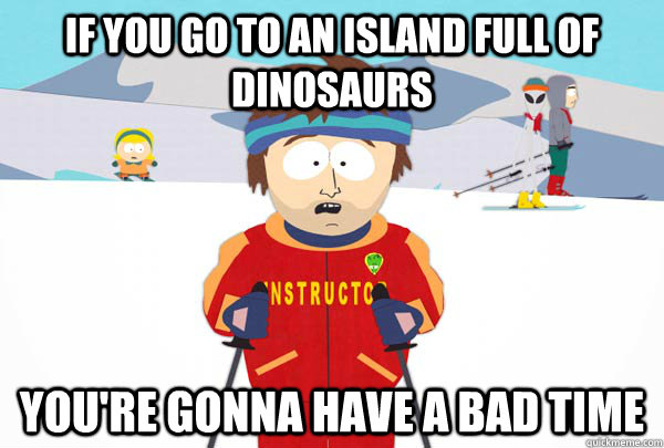 If you go to an island full of dinosaurs You're gonna have a bad time - If you go to an island full of dinosaurs You're gonna have a bad time  Super Cool Ski Instructor