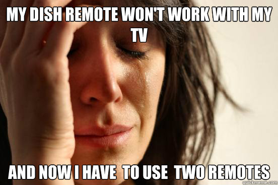 My Dish REmote Won't Work With My TV And Now I have  to use  two Remotes - My Dish REmote Won't Work With My TV And Now I have  to use  two Remotes  First World Problems