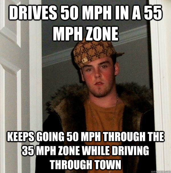 Drives 50 MPH in a 55 mph zone keeps going 50 mph through the 35 mph zone while driving through town - Drives 50 MPH in a 55 mph zone keeps going 50 mph through the 35 mph zone while driving through town  Scumbag Steve