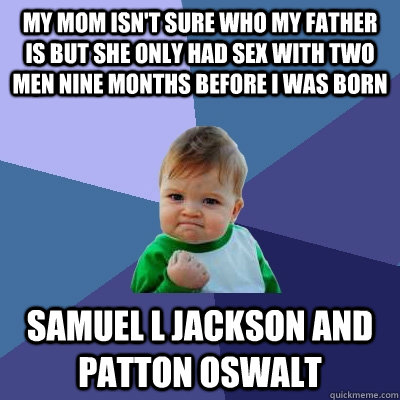 My mom isn't sure who my father is but she only had sex with two men nine months before I was born samuel L jackson and patton oswalt  Success Kid