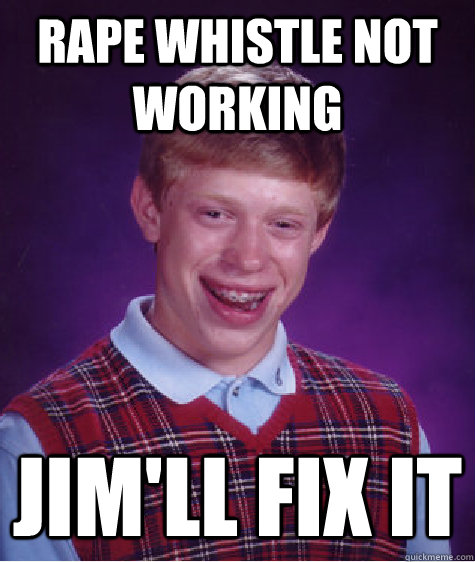 rape whistle not working Jim'll fix it  Bad Luck Brian