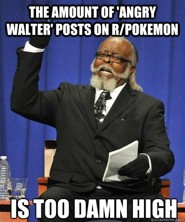 THe amount of 'Angry Walter' posts on r/pokemon Is too damn high