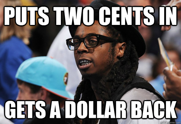 puts two cents in gets a dollar back - puts two cents in gets a dollar back  Illogical Lil Wayne