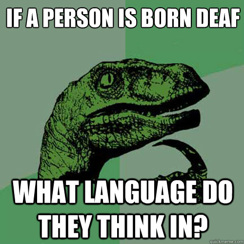 if a person is born deaf what language do they think in? - if a person is born deaf what language do they think in?  Philosoraptor