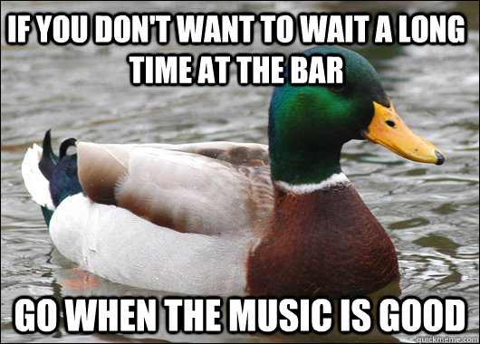 If you don't want to wait a long time at the bar Go when the music is good - If you don't want to wait a long time at the bar Go when the music is good  Actual Advice Mallard