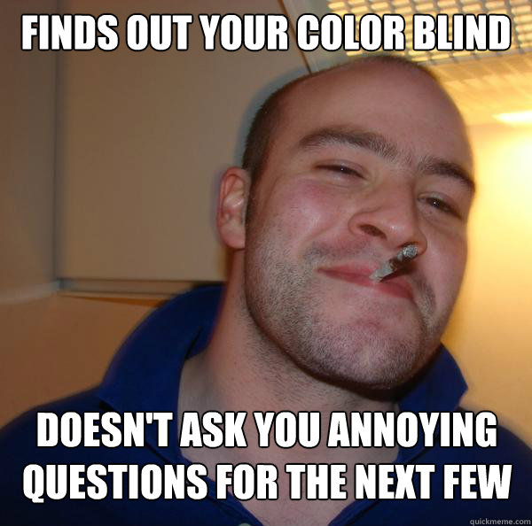 finds out your color blind doesn't ask you annoying questions for the next few days  - finds out your color blind doesn't ask you annoying questions for the next few days   Misc
