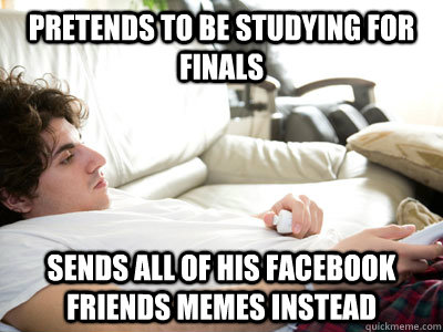 Pretends to be studying for finals Sends all of his ...