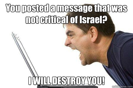 You posted a message that was not critical of Israel? I WILL DESTROY YOU!