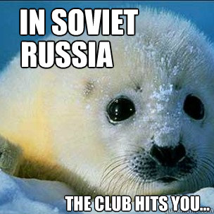 In Soviet      Russia       The club hits you...