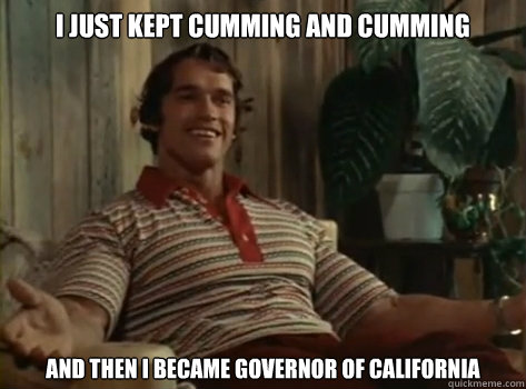 I just kept cumming and cumming And then I became governor of california