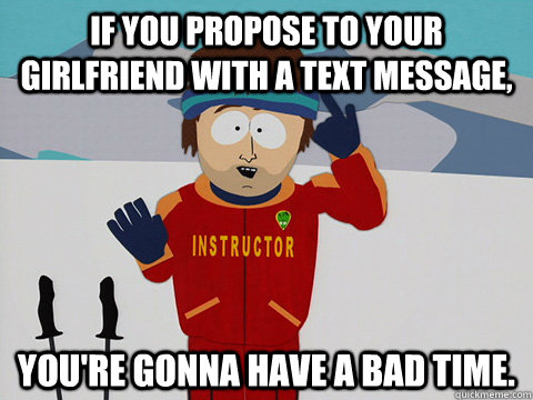 If you propose to your girlfriend with a text message, you're gonna have a bad time.