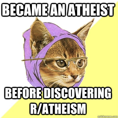 Became an atheist before discovering r/atheism - Became an atheist before discovering r/atheism  Hipster Kitty