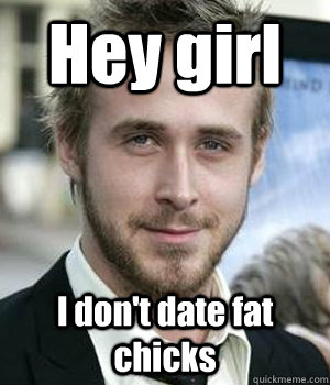 Hey girl I don't date fat chicks - Hey girl I don't date fat chicks  Misc