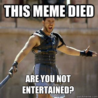 This meme died Are you not entertained?  - This meme died Are you not entertained?   Are you not entertained