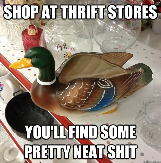 Shop at thrift stores You'll find some pretty neat shit - Shop at thrift stores You'll find some pretty neat shit  Misc