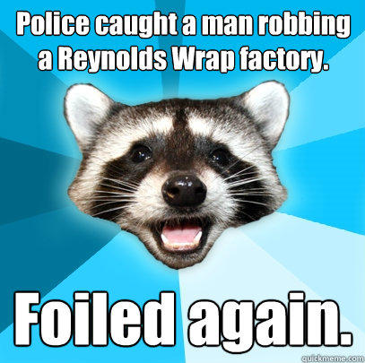 Police caught a man robbing a Reynolds Wrap factory. Foiled again. - Police caught a man robbing a Reynolds Wrap factory. Foiled again.  Lame Pun Coon