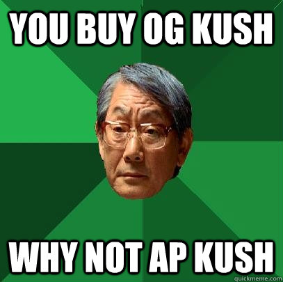 You buy OG Kush WHY NOT AP KUSH - You buy OG Kush WHY NOT AP KUSH  High Expectations Asian Father