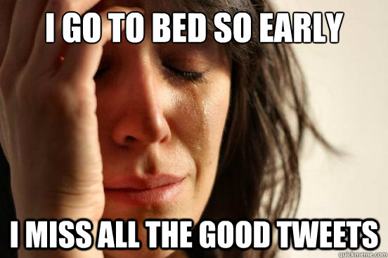 I go to bed so early i miss all the good tweets - I go to bed so early i miss all the good tweets  First World Problems