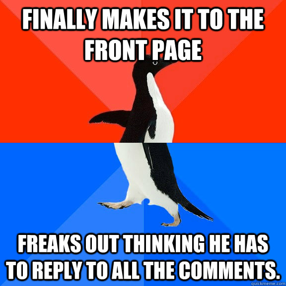 Finally makes it to the front page Freaks out thinking he has to reply to all the comments. - Finally makes it to the front page Freaks out thinking he has to reply to all the comments.  Socially Awesome Awkward Penguin