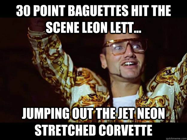 30 point baguettes hit the scene leon lett... jumping out the jet neon stretched corvette