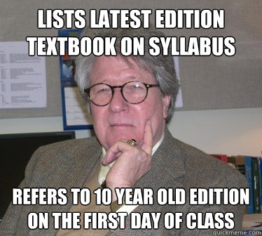 Lists latest edition textbook on syllabus Refers to 10 year old edition on the first day of class - Lists latest edition textbook on syllabus Refers to 10 year old edition on the first day of class  Humanities Professor