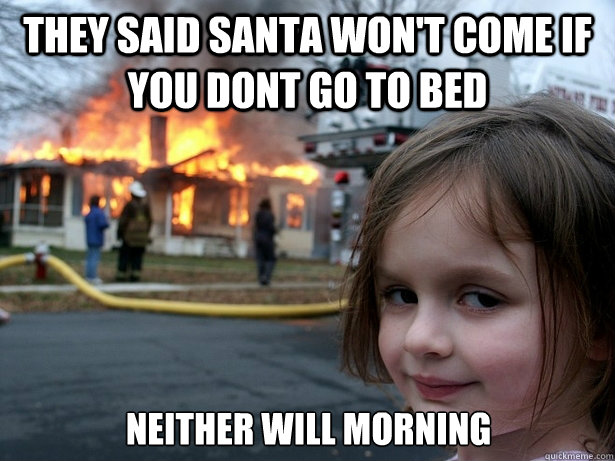 they said santa won't come if you dont go to bed Neither will morning - they said santa won't come if you dont go to bed Neither will morning  Disaster Girl