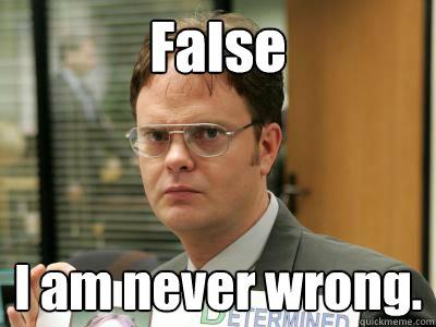 False I am never wrong.