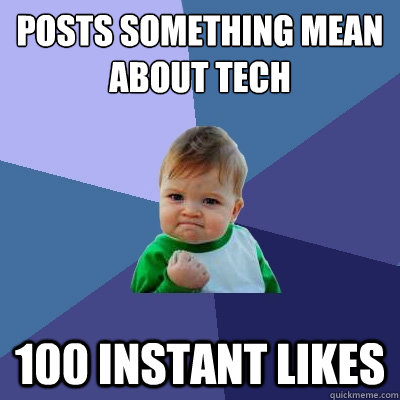 posts something mean about tech  100 instant likes - posts something mean about tech  100 instant likes  Success Kid