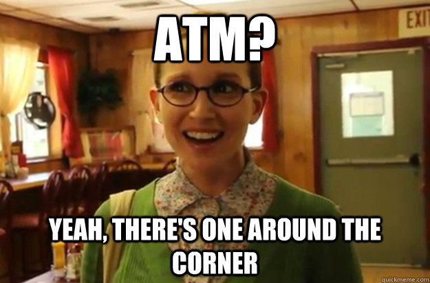 atm? yeah, there's one around the corner - atm? yeah, there's one around the corner  Sexually Oblivious Female