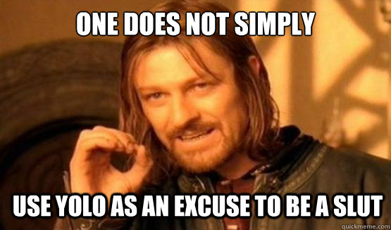 One does not simply use yolo as an excuse to be a slut