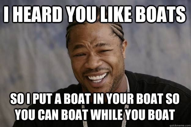 9c5dc66fcc3c85cae63c29a5df1d8781388b2ebb32f5901410b7fb5450a1933d i heard you like boats so i put a boat in your boat so you can,Boat Meme